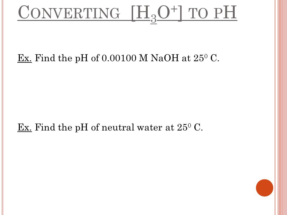 Converting [H3O+] to pH Ex. Find the pH of 0.00100 M NaOH at 250 C.